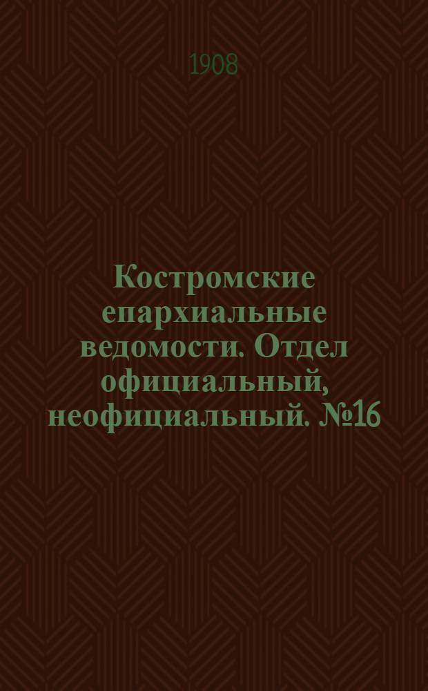 Костромские епархиальные ведомости. Отдел официальный, неофициальный. № 16 (15 августа 1908 г.)