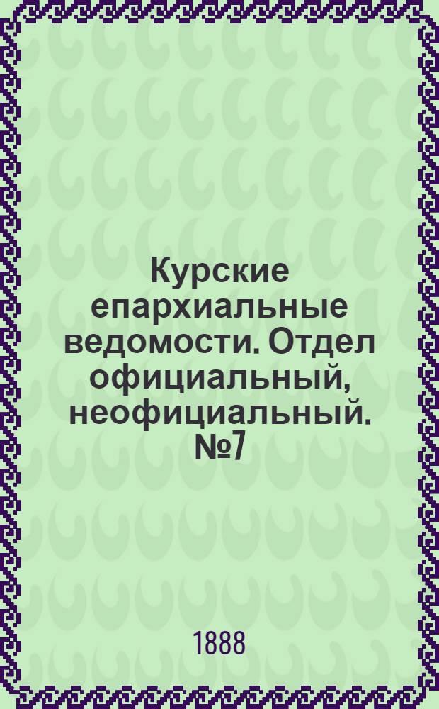 Курские епархиальные ведомости. Отдел официальный, неофициальный. № 7 (13 - 20 февраля 1888 г.)