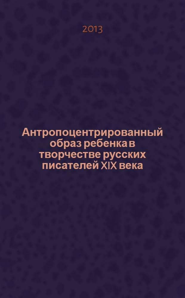 Антропоцентрированный образ ребенка в творчестве русских писателей XIX века : монография