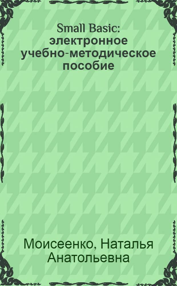 """Small Basic : электронное учебно-методическое пособие : для студентов направления 230400 """"Информационные системы и технологии"""""""