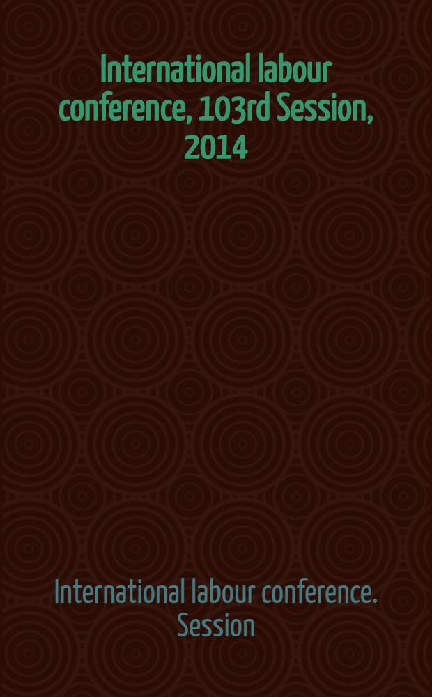 International labour conference, 103rd Session, 2014 : reports = Международная конференция труда, 103 сессия 2014г.