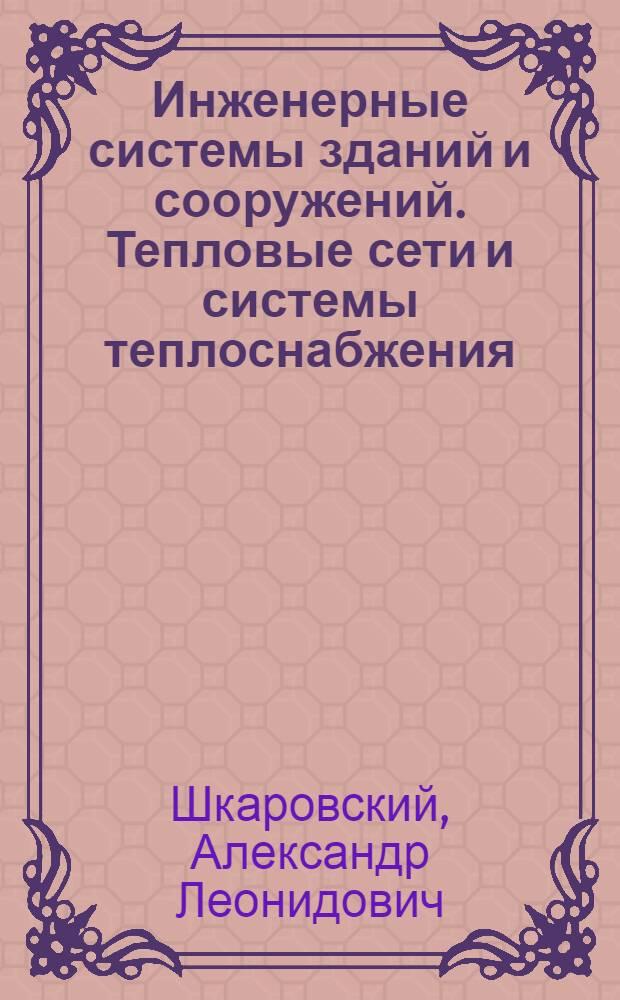 Инженерные системы зданий и сооружений. Тепловые сети и системы теплоснабжения : учебное пособие