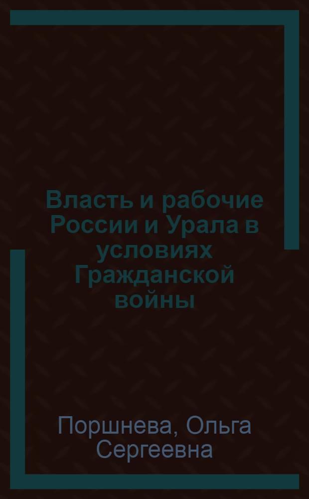 Власть и рабочие России и Урала в условиях Гражданской войны: проблемы взаимоотношений : очерки истории и историографии