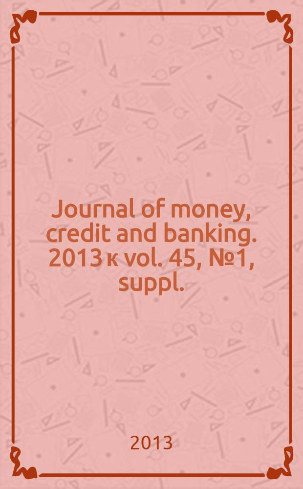 "Journal of money, credit and banking. 2013 к vol. 45, № 1, suppl. : [Conference on ""Regulation of systemic risk"", on September 15 and September 16, 2011, Washington]"