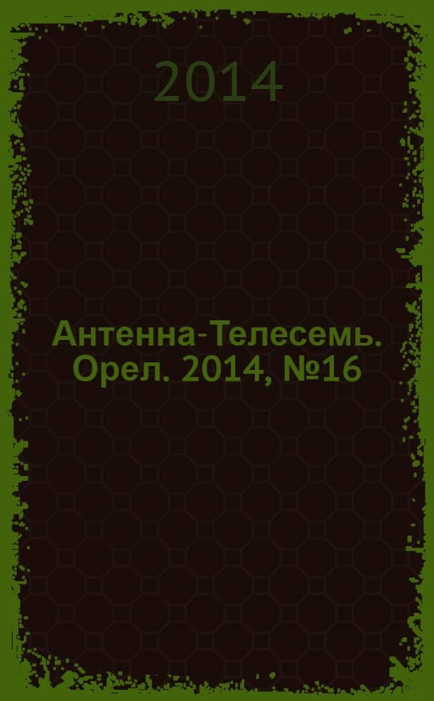 Антенна-Телесемь. Орел. 2014, № 16 (785)