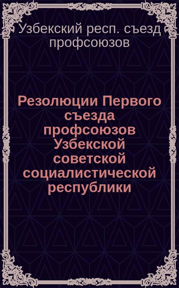 Резолюции Первого съезда профсоюзов Узбекской советской социалистической республики : 21-26 апр. 1925 г