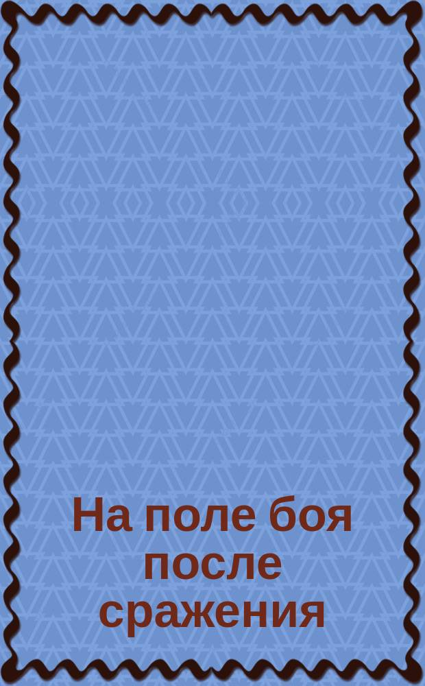 [На поле боя после сражения] : почтовая открытка