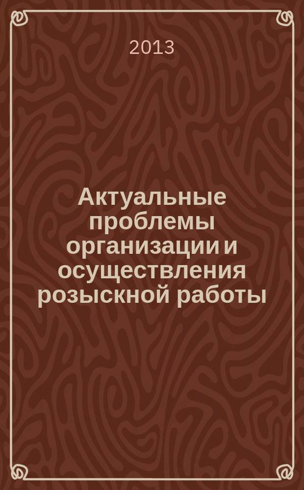 Актуальные проблемы организации и осуществления розыскной работы : материалы Международного семинара, 18-20 июня 2013 года