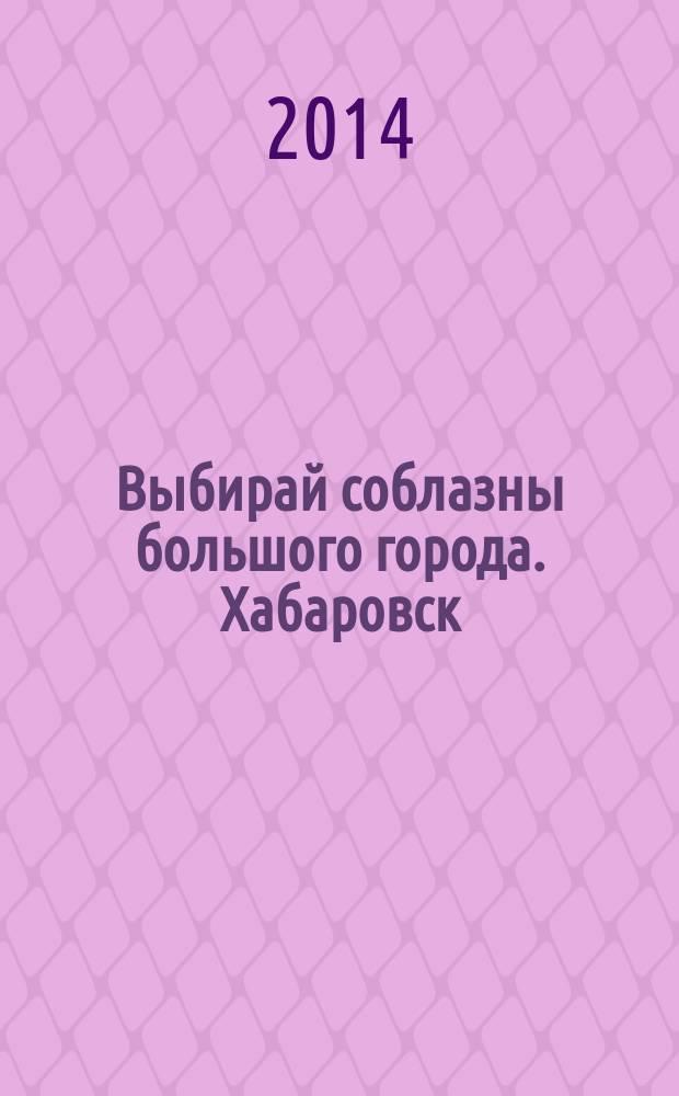 Выбирай соблазны большого города. Хабаровск : рекламно-информационный журнал. 2014, № 10 (65)