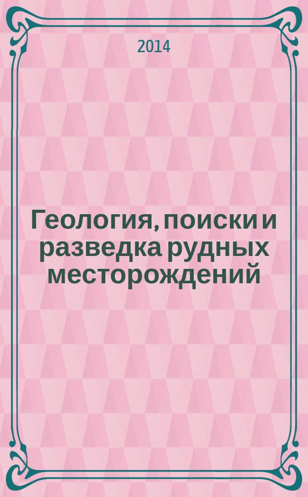 Геология, поиски и разведка рудных месторождений : Межвуз. сборник. 2014, № 2 (45)