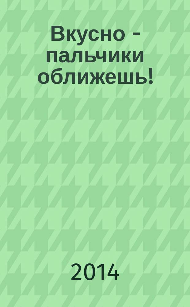 Вкусно - пальчики оближешь ! : легко, быстро, а главное ... журнал. 2014, № 9