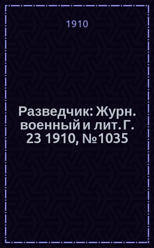 Разведчик : Журн. военный и лит. Г. 23 1910, № 1035
