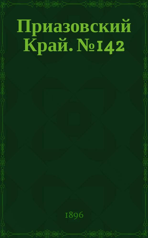 Приазовский Край. № 142 (30 мая 1896) : № 142 (30 мая 1896)