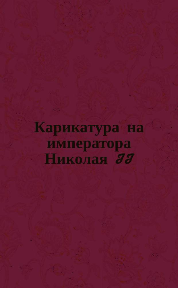 [Карикатура на императора Николая II] : открытое письмо