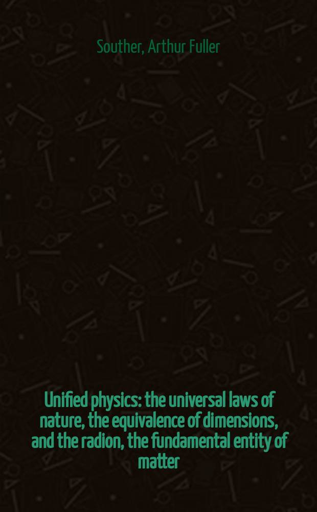 Unified physics : the universal laws of nature, the equivalence of dimensions, and the radion, the fundamental entity of matter