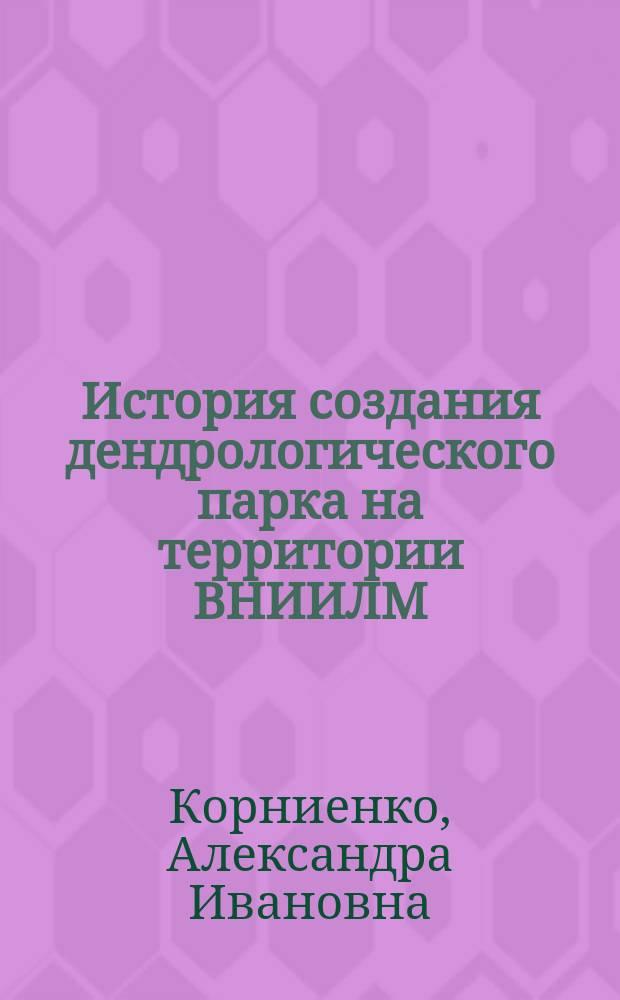 История создания дендрологического парка на территории ВНИИЛМ (Пушкино Московской области) : (из воспоминаний А. И. Корниенко)