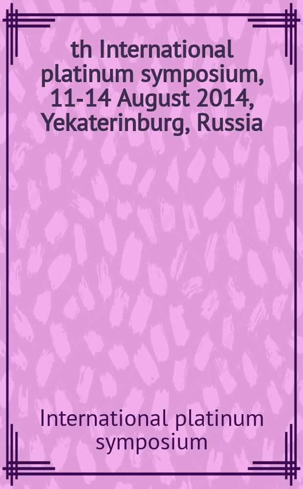 12th International platinum symposium, 11-14 August 2014, Yekaterinburg, Russia : abstracts = 12 международный симпозиум посвященный платине.