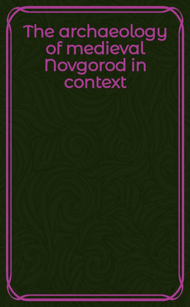 The archaeology of medieval Novgorod in context : studies in centre/periphery relations = Археология средневекового Новгорода