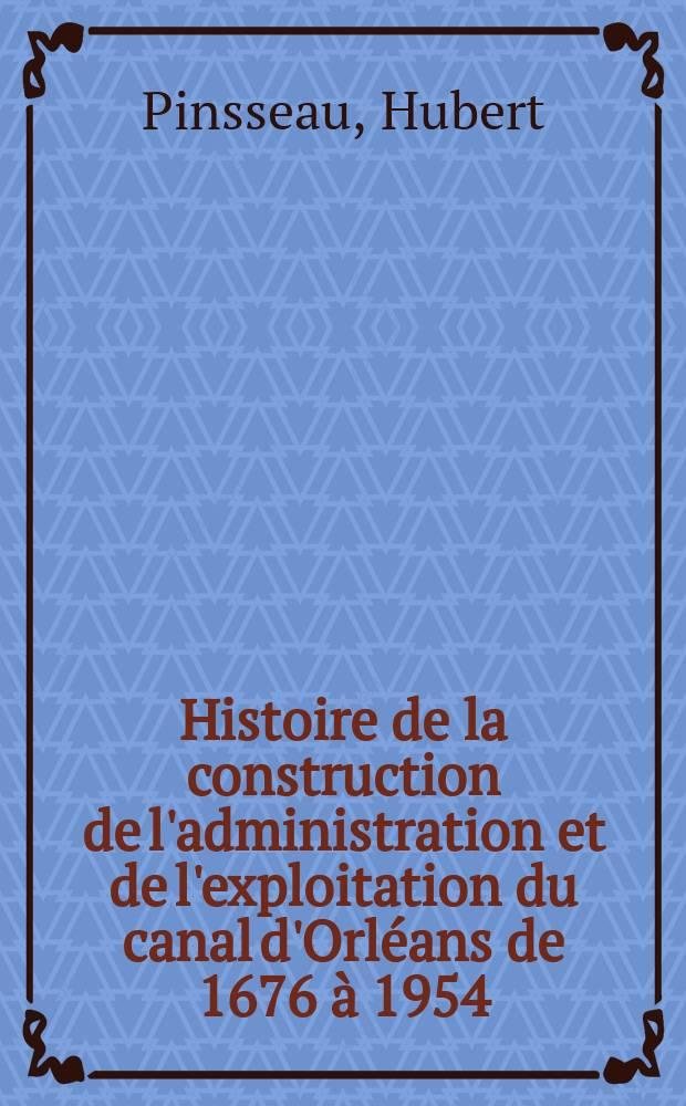 Histoire de la construction de l'administration et de l'exploitation du canal d'Orléans de 1676 à 1954 : Thèse ..
