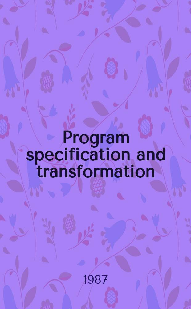 Program specification and transformation : Proc. of the IFIP TC 2/WG 2. I Working conf. on progr. specification a. transformation, Bad Tölz, FRG, 15-17 Apr., 1986