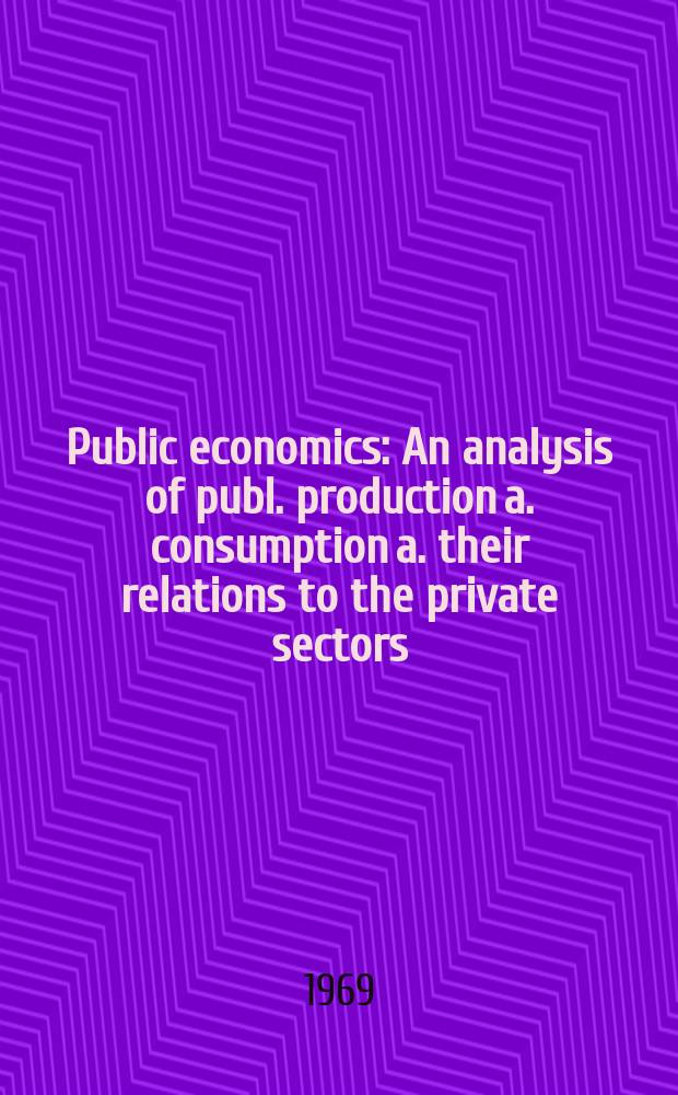 Public economics : An analysis of publ. production a. consumption a. their relations to the private sectors : Proc. of a Conf., held by the Intern. econ assoc. 1969, France