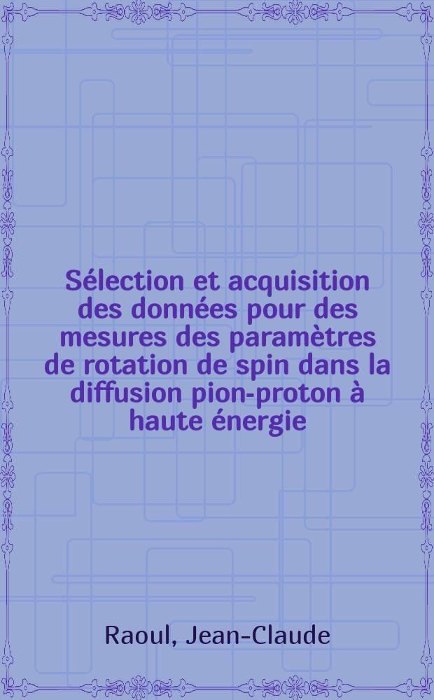 Sélection et acquisition des données pour des mesures des paramètres de rotation de spin dans la diffusion pion-proton à haute énergie : 1-re thèse prés. ... à la Fac. des sciences d'Orsay, Univ. de Paris ..
