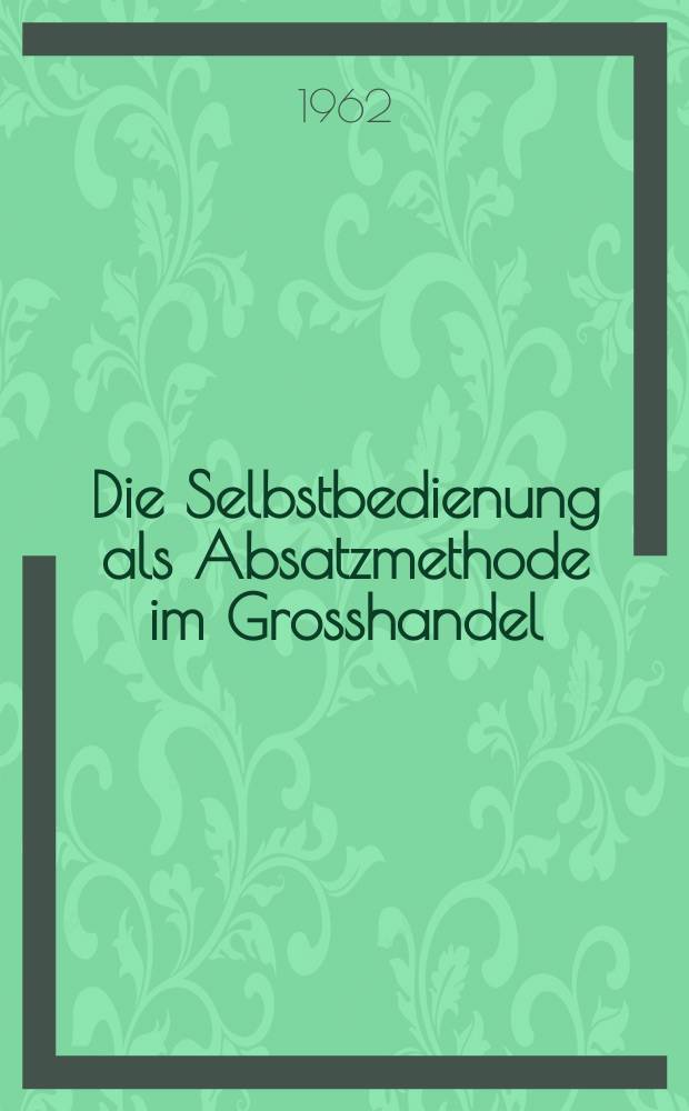Die Selbstbedienung als Absatzmethode im Grosshandel : Inaug.-Diss. ... der ... Univ. zu München