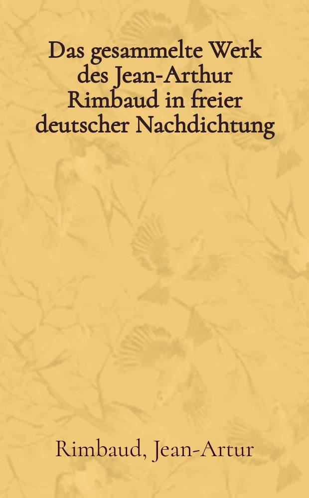 Das gesammelte Werk des Jean-Arthur Rimbaud in freier deutscher Nachdichtung