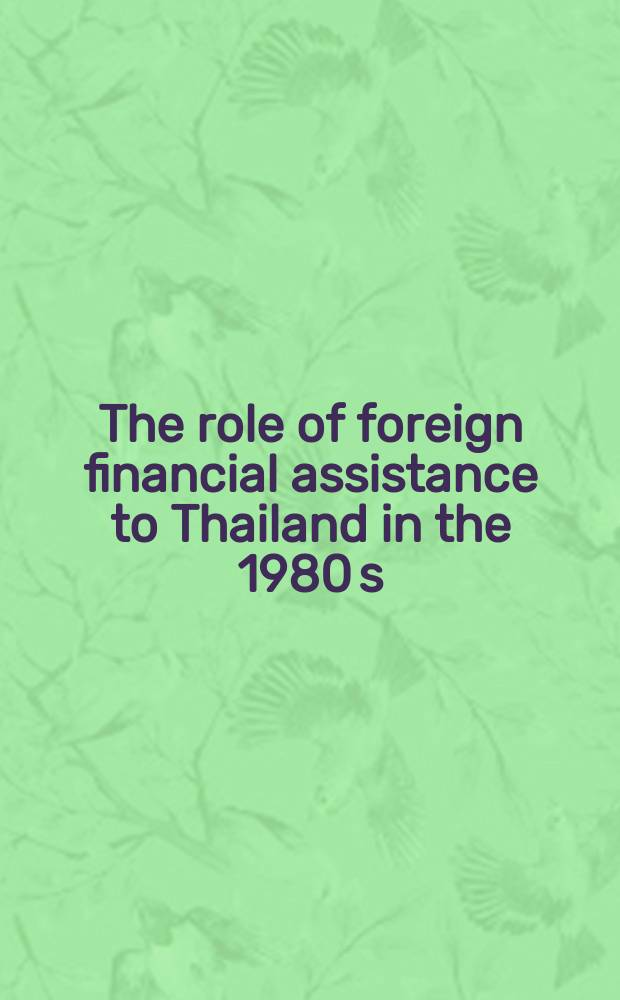 The role of foreign financial assistance to Thailand in the 1980 s : Papers of the Seminar on the role of foreign aid to Thailand in the 1980 s, Cheing Mai, Thailand, June 20-22, 1974