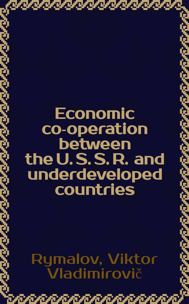 Economic co-operation between the U. S. S. R. and underdeveloped countries : Transl. from the Russian.
