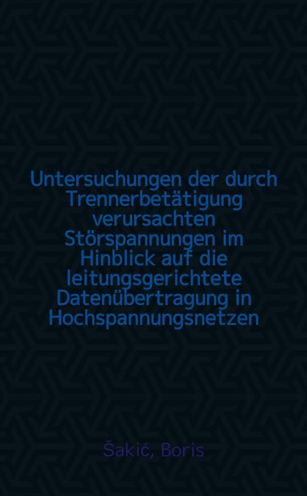 Untersuchungen der durch Trennerbetätigung verursachten Störspannungen im Hinblick auf die leitungsgerichtete Datenübertragung in Hochspannungsnetzen : Abhandl. ... der Eidgenössischen techn. Hochschule Zürich