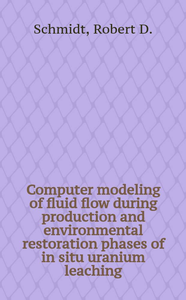 Computer modeling of fluid flow during production and environmental restoration phases of in situ uranium leaching