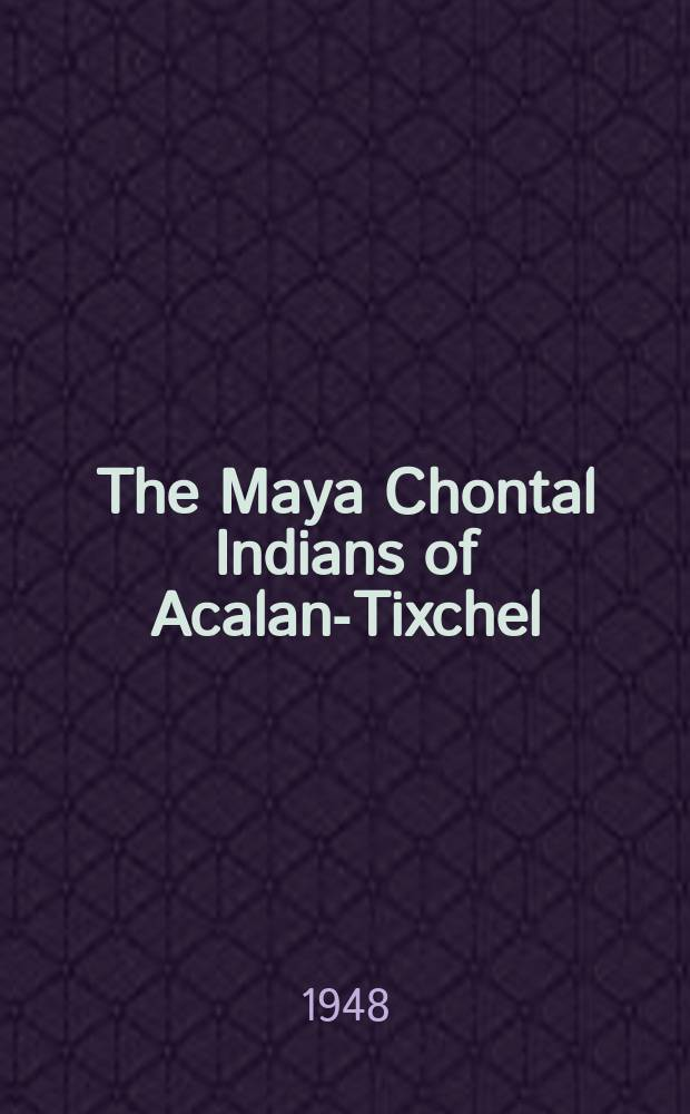 The Maya Chontal Indians of Acalan-Tixchel : A contribution to the history and ethnography of the Yucatan peninsula