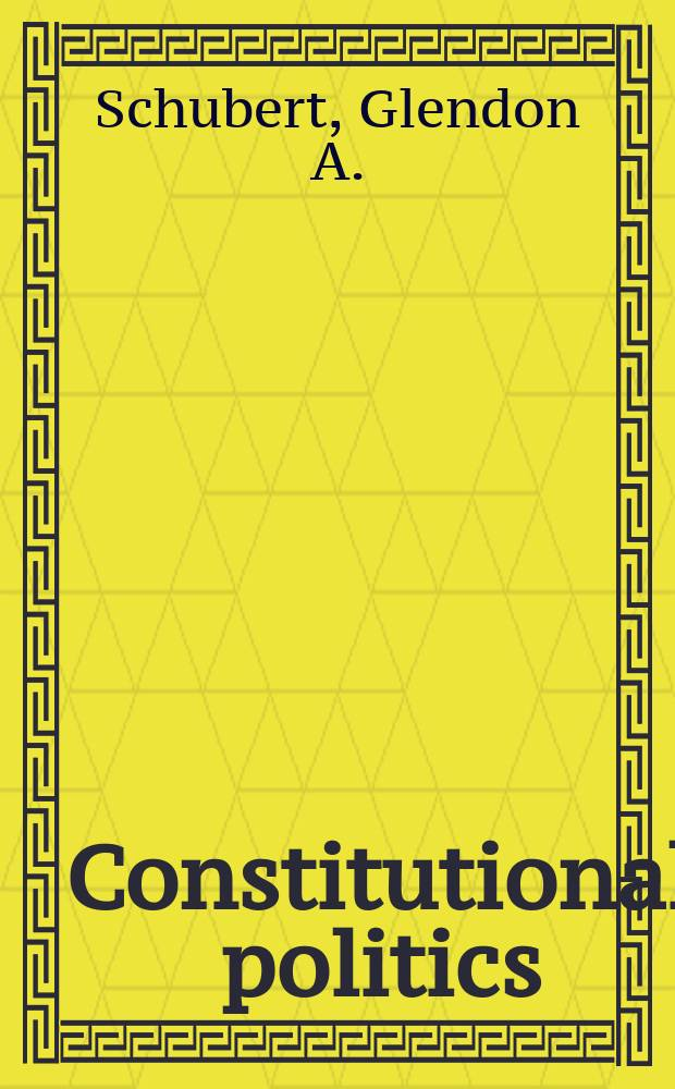 Constitutional politics : The political behavior of Supreme Court justices and the constitutional policies that they make