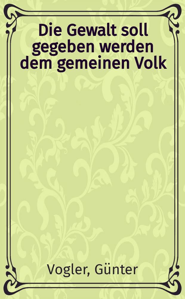 Die Gewalt soll gegeben werden dem gemeinen Volk : Der deutsche Bauernkrieg 1525