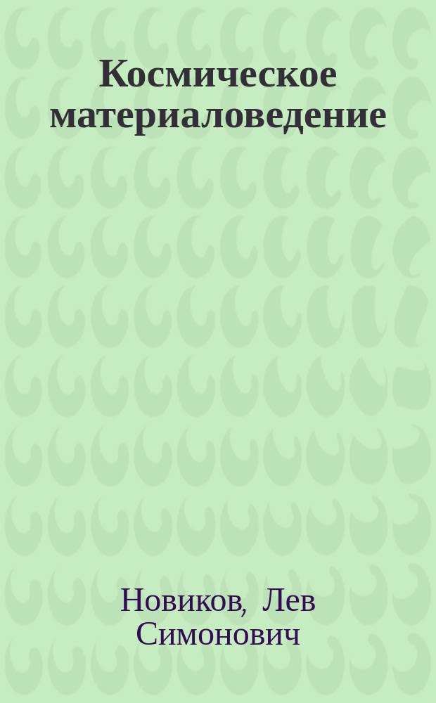 Космическое материаловедение : учебное пособие : для студентов высших учебных заведений, обучающихся по направлению подготовки ВО 03.04.02 - Физика
