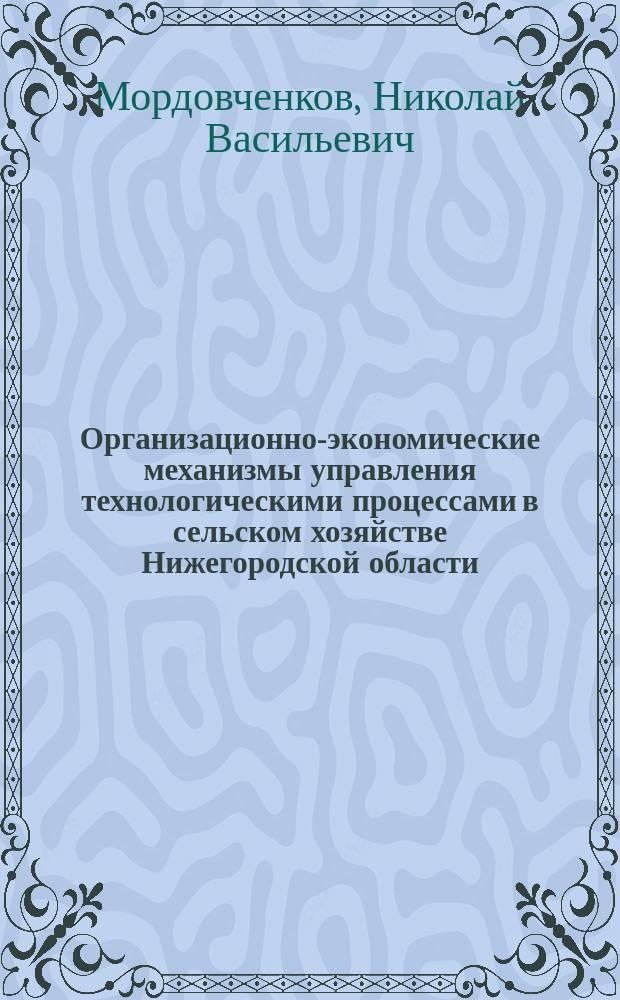 Организационно-экономические механизмы управления технологическими процессами в сельском хозяйстве Нижегородской области : монография