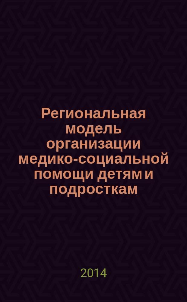 Региональная модель организации медико-социальной помощи детям и подросткам (опыт Республики Татарстан) : методические рекомендации