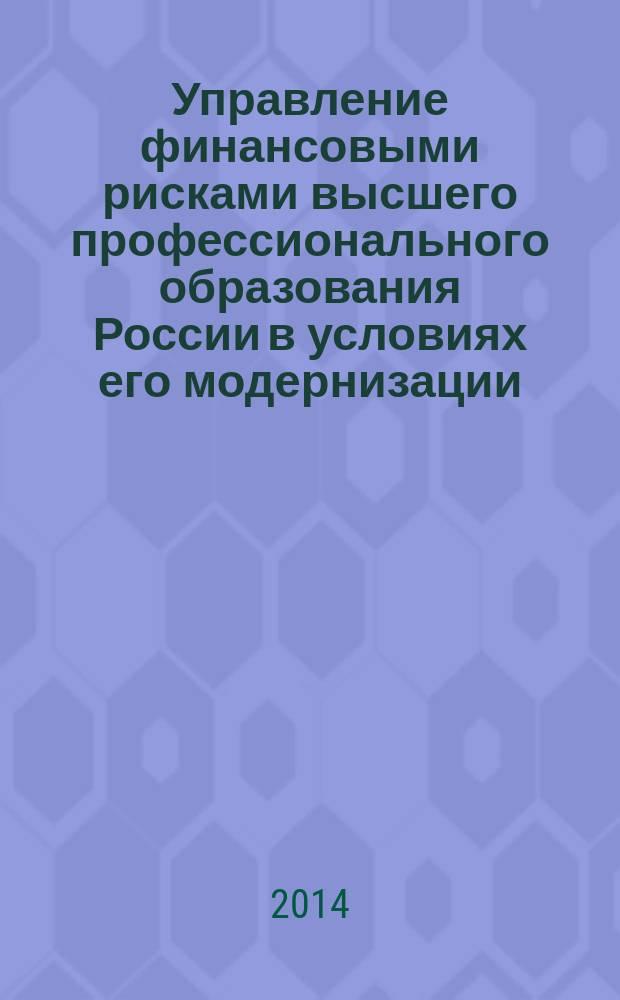 Управление финансовыми рисками высшего профессионального образования России в условиях его модернизации : в 2 кн. Кн. 1