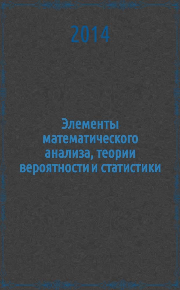 Элементы математического анализа, теории вероятности и статистики : учебное пособие