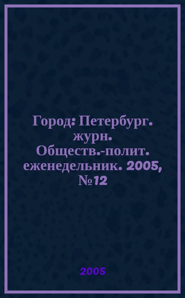 Город : Петербург. журн. Обществ.-полит. еженедельник. 2005, № 12 (144)