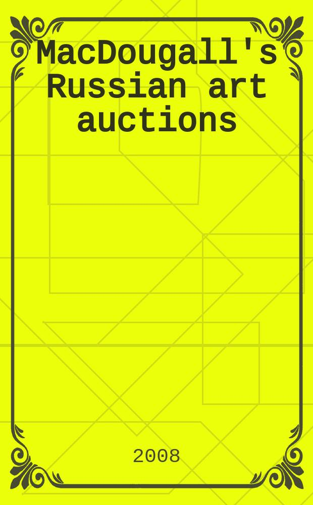 MacDougall's Russian art auctions : Post war and contemporary Russian art : a catalogue of Public auction, Friday 13 June 2008, Macdougall Arts ltd., London