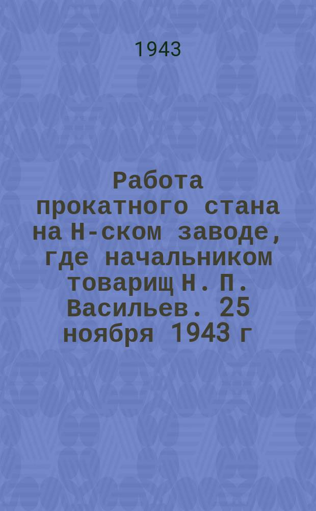 Работа прокатного стана на Н-ском заводе, где начальником товарищ Н. П. Васильев. 25 ноября 1943 г. : фотография