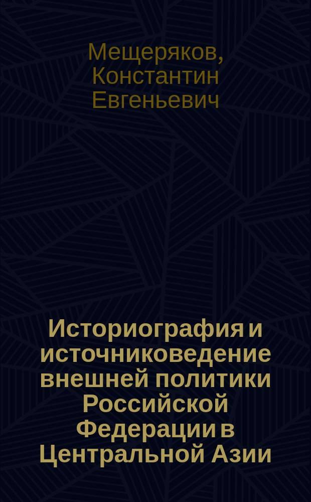 Историография и источниковедение внешней политики Российской Федерации в Центральной Азии : монография