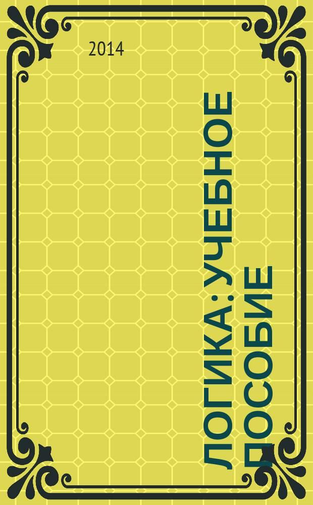 """Логика : учебное пособие : для преподавателей и студентов, обучающихся по направлениям бакалавриата 080100.62 """"Экономика"""", 080400.62 """"Управление персоналом"""", 081100 """"Государственное и муниципальное управление"""", 230700.62 """"Прикладная информатика"""""""
