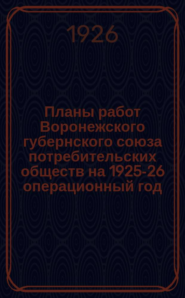 Планы работ Воронежского губернского союза потребительских обществ на 1925-26 операционный год