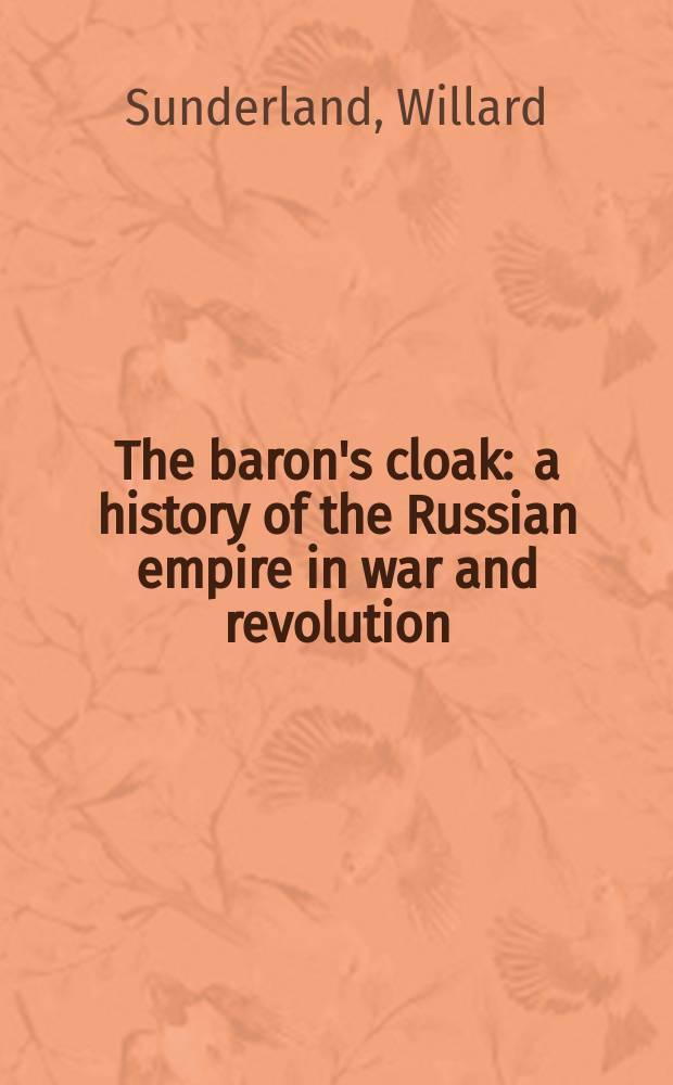 The baron's cloak : a history of the Russian empire in war and revolution = Мантия барона