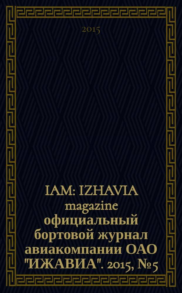 """IAM : IZHAVIA magazine официальный бортовой журнал авиакомпании ОАО """"ИЖАВИА"""". 2015, № 5 (22)"""