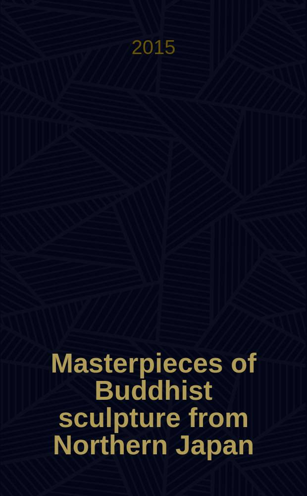 Masterpieces of Buddhist sculpture from Northern Japan : a catalogue of the Exhibition, held at the Tokyo national museum from January 14 to April 5, 2015 = Шедевры буддийской скульптуры Северной Японии