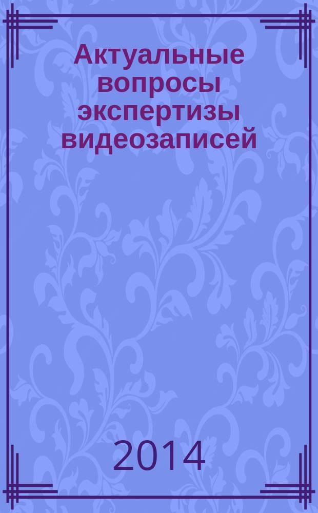 Актуальные вопросы экспертизы видеозаписей : (материалы Всероссийского научно-практического семинара, 13-17 мая 2013 года)